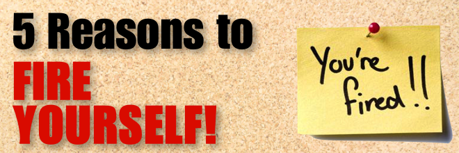 5 Reasons to Fire Yourself